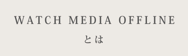 WATCH-MEDIA-OFFLINEとは